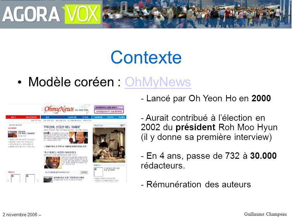 2 novembre 2006 – Guillaume Champeau Contexte Modèle coréen : OhMyNewsOhMyNews - Lancé par Oh Yeon Ho en 2000 - Aurait contribué à lélection en 2002 du président Roh Moo Hyun (il y donne sa première interview) - En 4 ans, passe de 732 à 30.000 rédacteurs.
