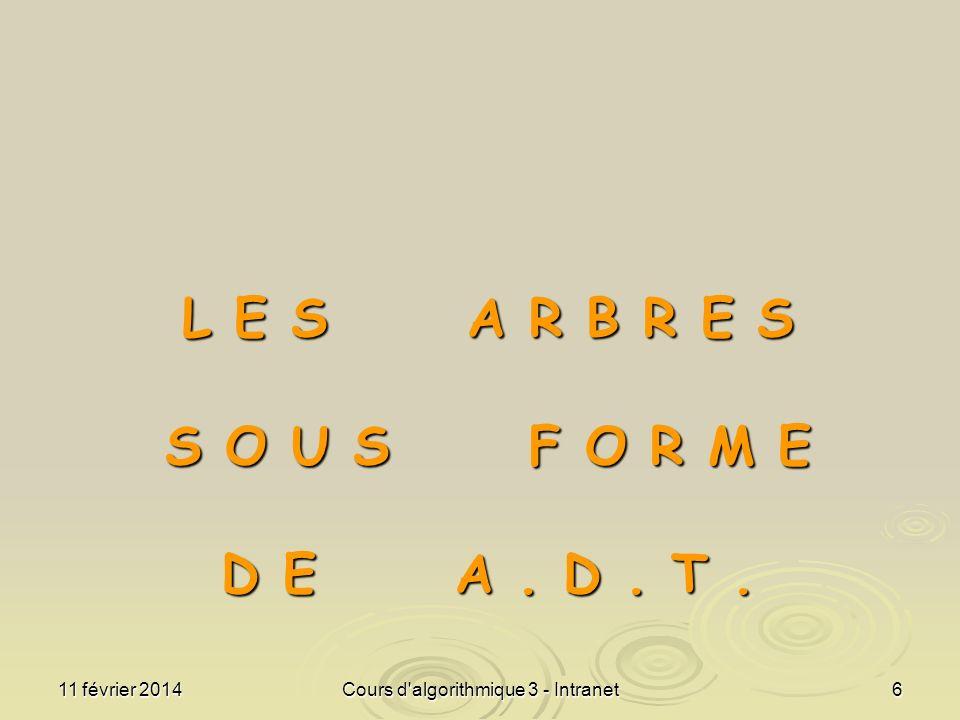 11 février 2014Cours d'algorithmique 3 - Intranet6 L E S A R B R E S S O U S F O R M E D E A. D. T.