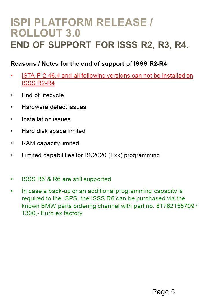 Page 6 Raisons et Notes pour la fin du soutien de l ISSS R2-R4: ISTA-P 2.46.4 et toutes les versions suivantes ne peuvent pas être installés sur ISSS R2-R4 Fin du cycle de vie Questions défaut matériel problèmes d installation D espace disque limité Une capacité de RAM limitée Des capacités limitées pour BN2020 (Fxx) programmation ISSS R5 et R6 sont toujours pris en charge Dans le cas où un back-up ou d une capacité de programmation supplémentaire n est nécessaire pour l ISPS, l ISSS R6 peuvent être achetés via les pièces de BMW connus de commande de canal avec une partie non.
