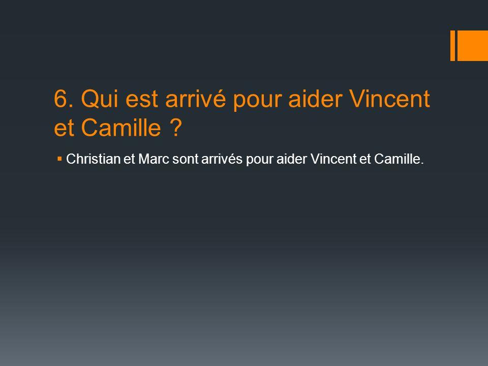 6. Qui est arrivé pour aider Vincent et Camille .