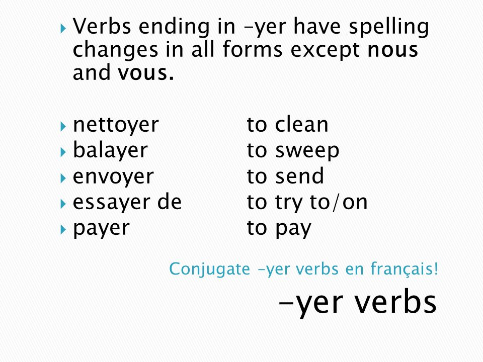 -yer verbs Verbs ending in –yer have spelling changes in all forms except nous and vous. nettoyerto clean balayerto sweep envoyerto send essayer deto