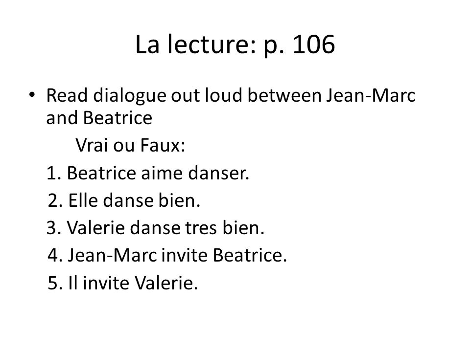 La lecture: p. 106 Read dialogue out loud between Jean-Marc and Beatrice Vrai ou Faux: 1. Beatrice aime danser. 2. Elle danse bien. 3. Valerie danse t