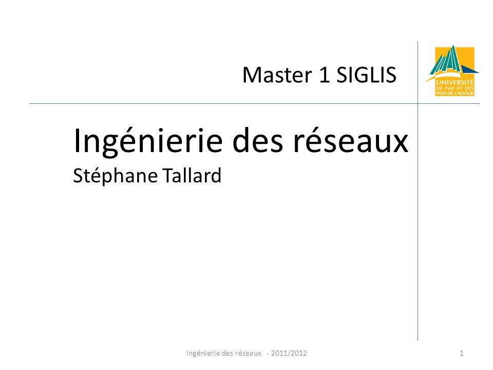 Ingénierie des réseaux - 2011/20121 Master 1 SIGLIS Ingénierie des réseaux Stéphane Tallard