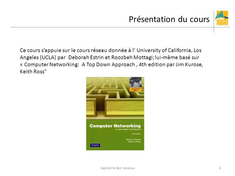 Ingénérie des réseaux4 Présentation du cours Ce cours sappuie sur le cours réseau donnée à l University of California, Los Angeles (UCLA) par Deborah Estrin et Roozbeh Mottagi; lui-même basé sur « Computer Networking: A Top Down Approach, 4th edition par Jim Kurose, Keith Ross