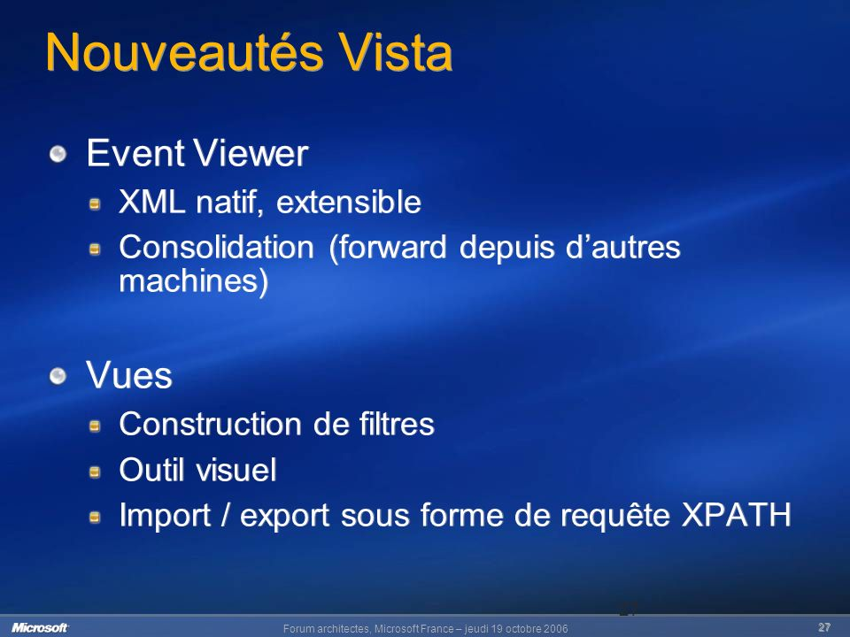 Forum architectes, Microsoft France – jeudi 19 octobre 2006 27 27 Nouveautés Vista Event Viewer XML natif, extensible Consolidation (forward depuis da