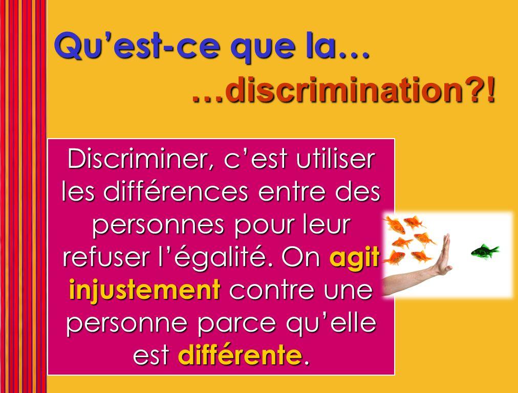 Quest-ce que la… …discrimination?! Discriminer, cest utiliser les différences entre des personnes pour leur refuser légalité. On agit injustement cont