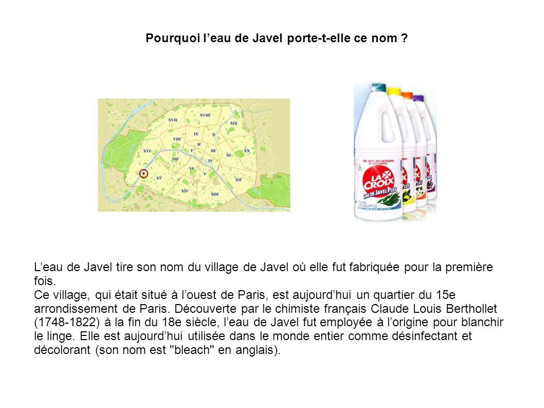 Pourquoi leau de Javel porte-t-elle ce nom ? Leau de Javel tire son nom du village de Javel où elle fut fabriquée pour la première fois. Ce village, q