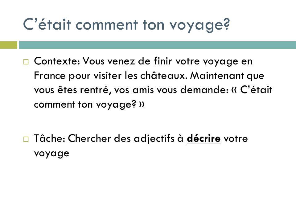 Contexte: Vous venez de finir votre voyage en France pour visiter les châteaux. Maintenant que vous êtes rentré, vos amis vous demande: « Cétait comme