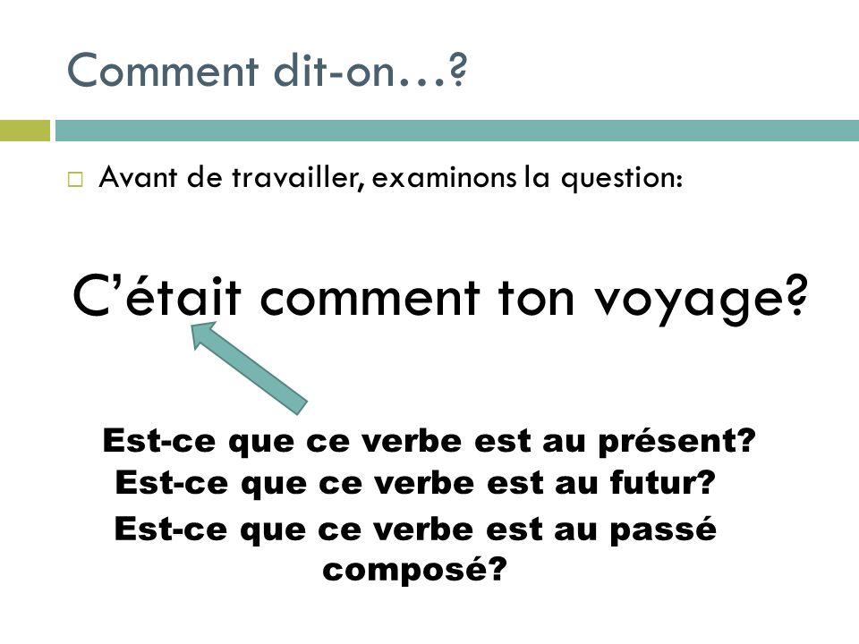 Comment dit-on…? Avant de travailler, examinons la question: Cétait comment ton voyage? Est-ce que ce verbe est au présent? Est-ce que ce verbe est au
