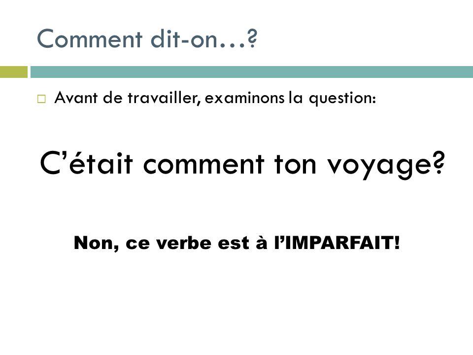 Comment dit-on…? Avant de travailler, examinons la question: Cétait comment ton voyage? Non, ce verbe est à lIMPARFAIT!