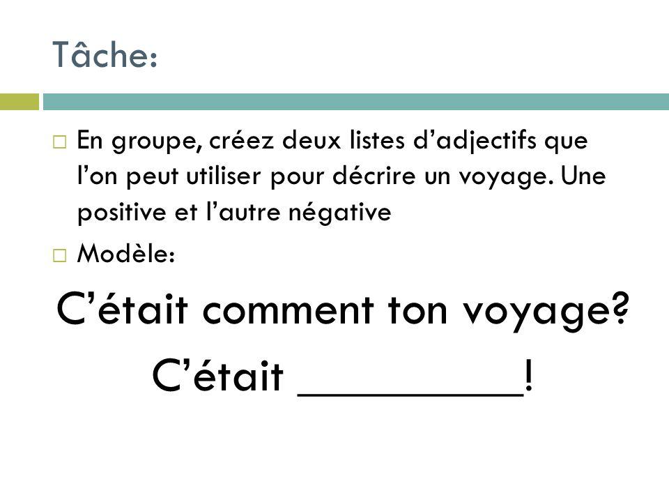 Tâche: En groupe, créez deux listes dadjectifs que lon peut utiliser pour décrire un voyage. Une positive et lautre négative Modèle: Cétait comment to