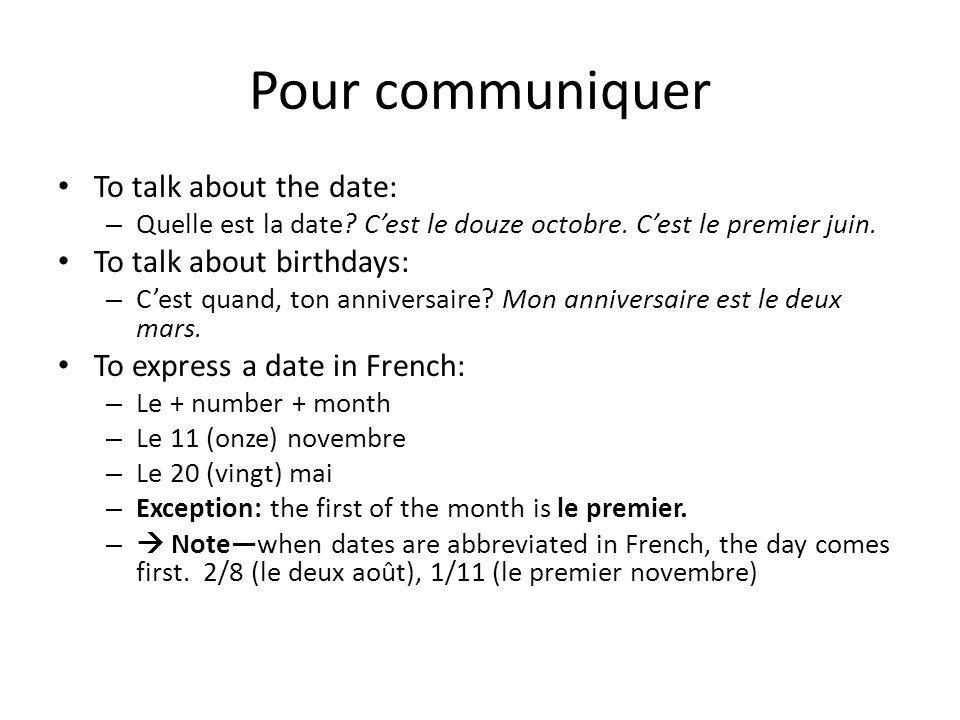Pour communiquer To talk about the date: – Quelle est la date? Cest le douze octobre. Cest le premier juin. To talk about birthdays: – Cest quand, ton