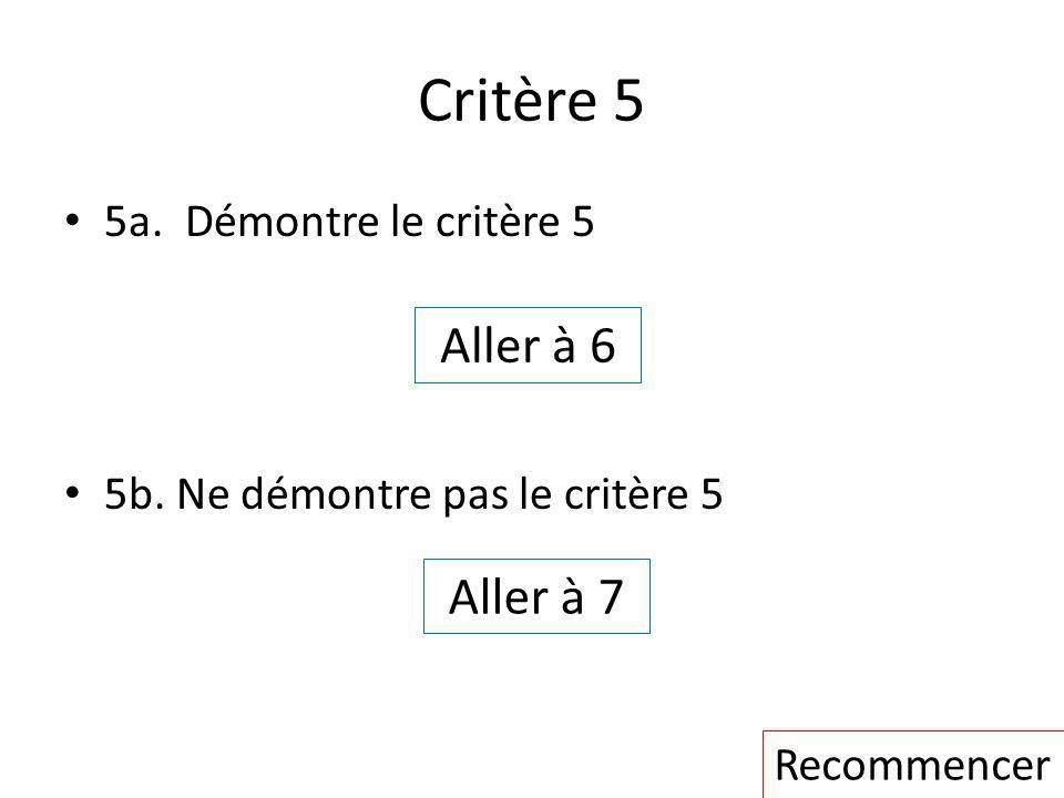Critère 5 5a. Démontre le critère 5 5b. Ne démontre pas le critère 5 Aller à 7 Aller à 6 Recommencer