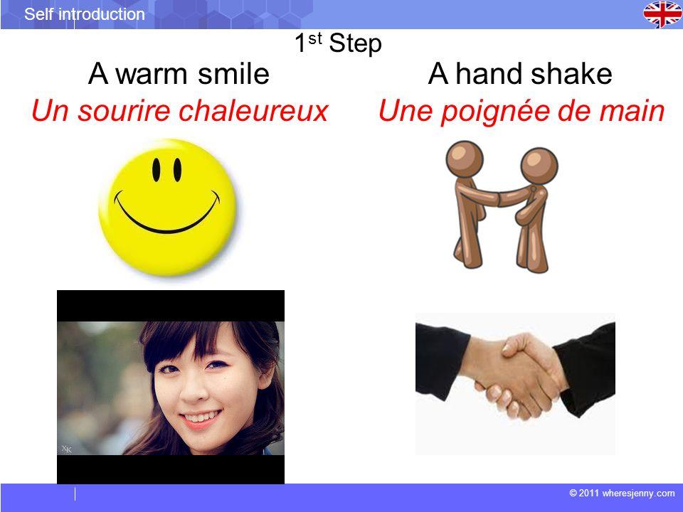 © 2011 wheresjenny.com Self introduction 1 st Step A warm smile Un sourire chaleureux A hand shake Une poignée de main