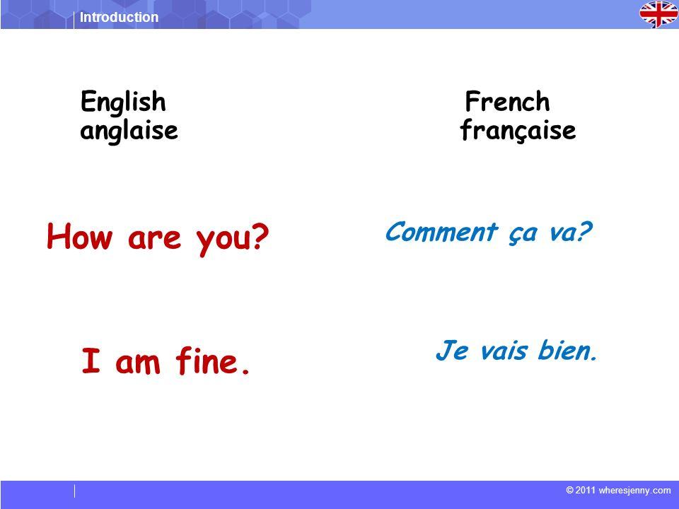 Introduction © 2011 wheresjenny.com Comment ça va? How are you? English anglaise French française I am fine. Je vais bien.