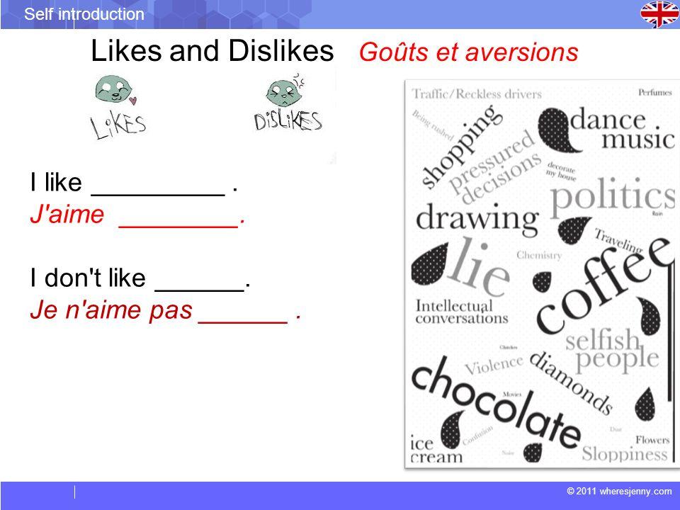 © 2011 wheresjenny.com Self introduction I like _________. J'aime ________. I don't like ______. Je n'aime pas ______. Likes and Dislikes Goûts et ave
