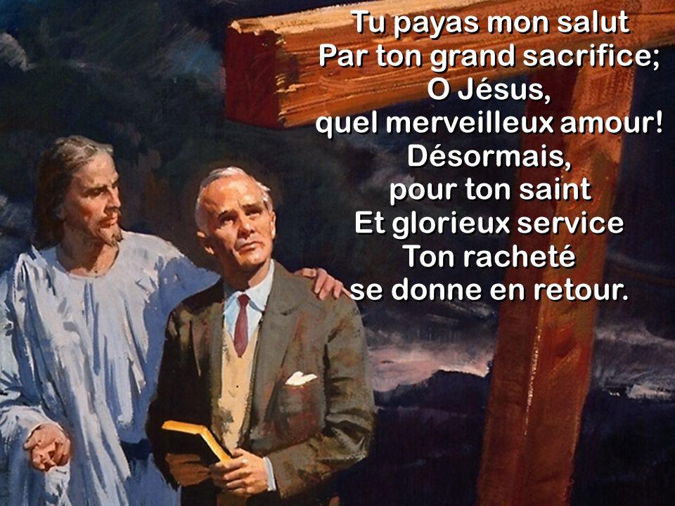 Tu payas mon salut Par ton grand sacrifice; O Jésus, quel merveilleux amour! Désormais, pour ton saint Et glorieux service Ton racheté se donne en ret