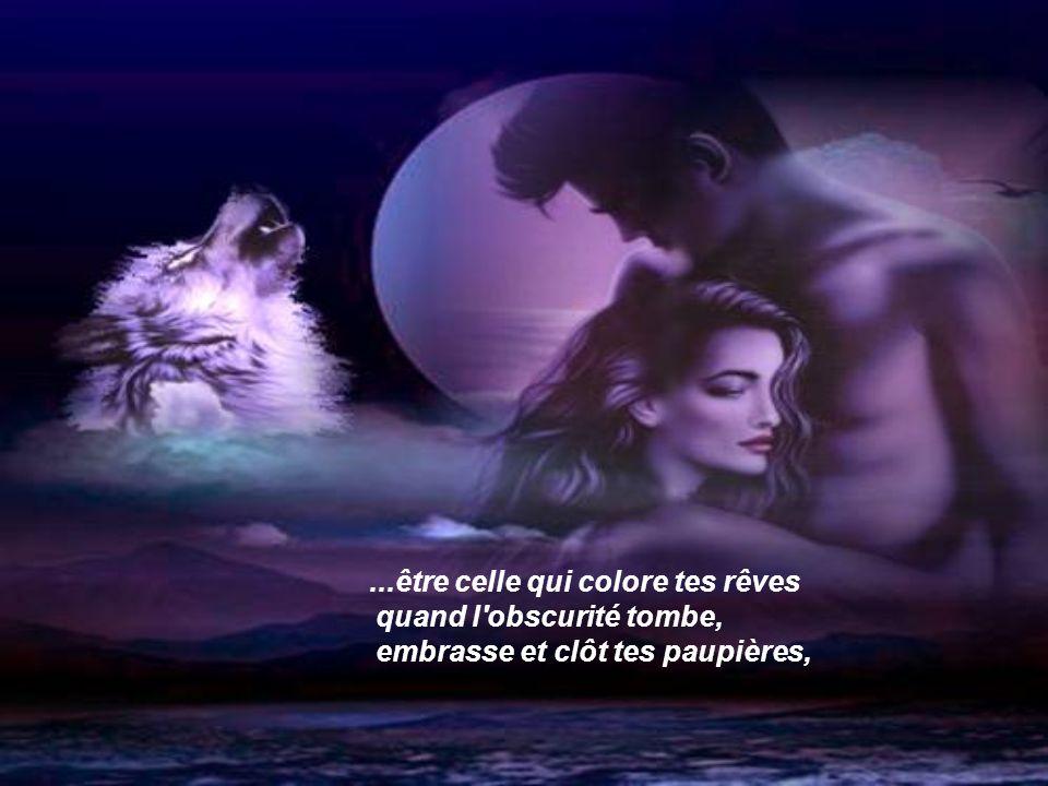 ...être celle qui colore tes rêves quand l obscurité tombe, embrasse et clôt tes paupières,