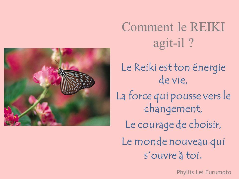 Comment le REIKI agit-il ? Le Reiki est ton énergie de vie, La force qui pousse vers le changement, Le courage de choisir, Le monde nouveau qui souvre