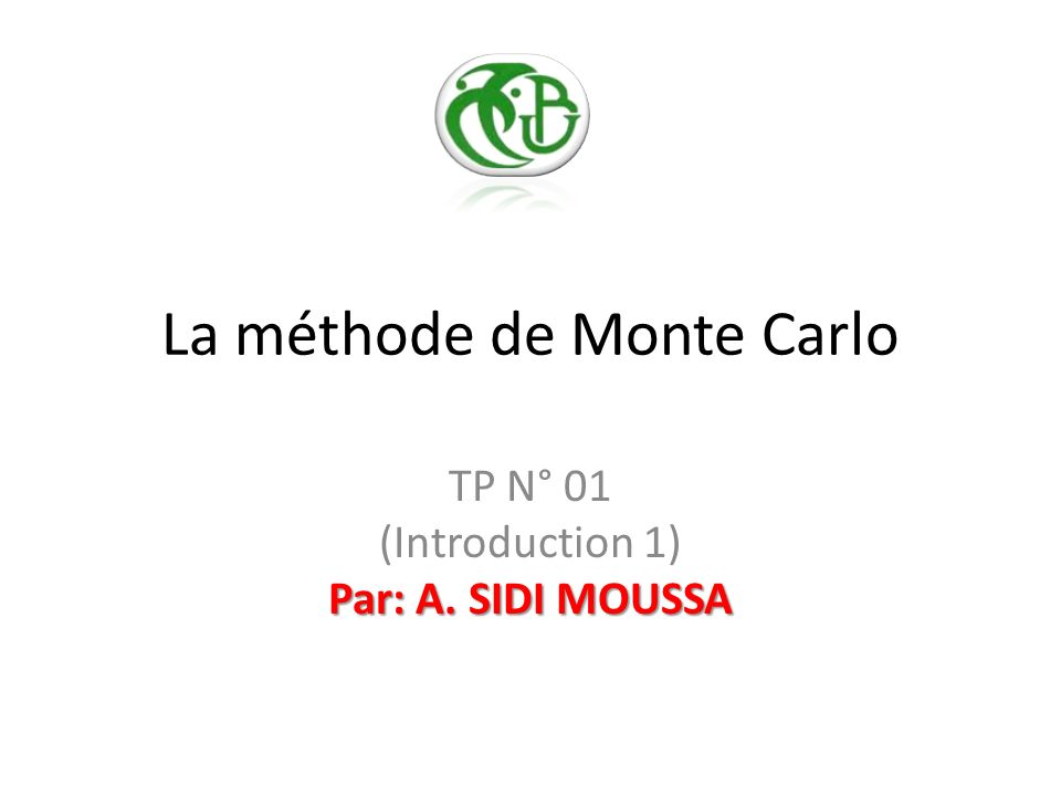 La méthode de Monte Carlo Par: A. SIDI MOUSSA TP N° 01 (Introduction 1) Par: A. SIDI MOUSSA