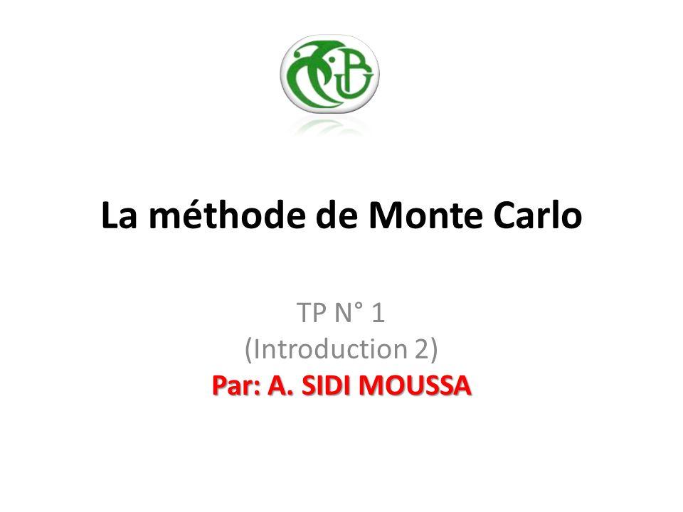 La méthode de Monte Carlo Par: A. SIDI MOUSSA TP N° 1 (Introduction 2) Par: A. SIDI MOUSSA