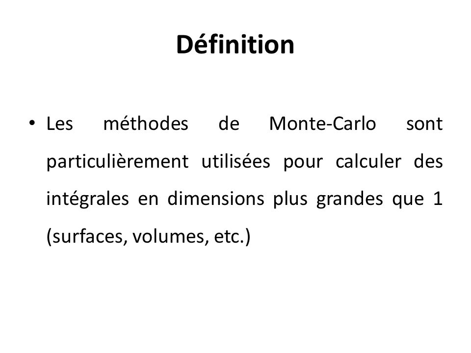 Définition Les méthodes de Monte-Carlo sont particulièrement utilisées pour calculer des intégrales en dimensions plus grandes que 1 (surfaces, volumes, etc.)