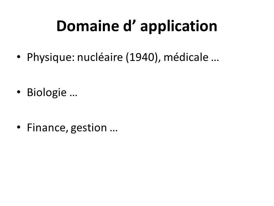 Domaine d application Physique: nucléaire (1940), médicale … Biologie … Finance, gestion …