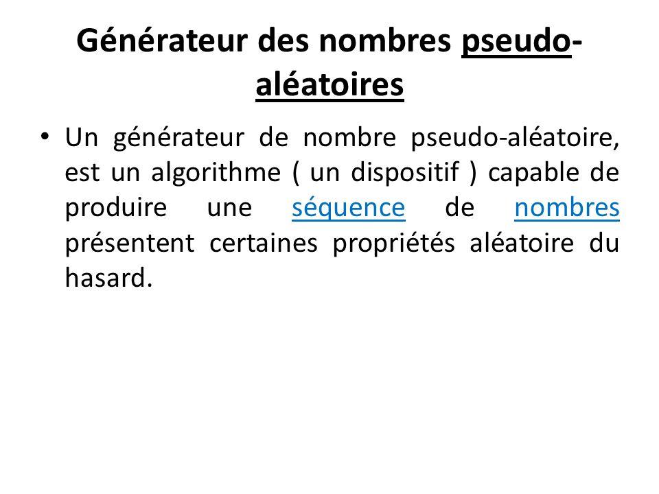 Générateur des nombres pseudo- aléatoires Un générateur de nombre pseudo-aléatoire, est un algorithme ( un dispositif ) capable de produire une séquence de nombres présentent certaines propriétés aléatoire du hasard.