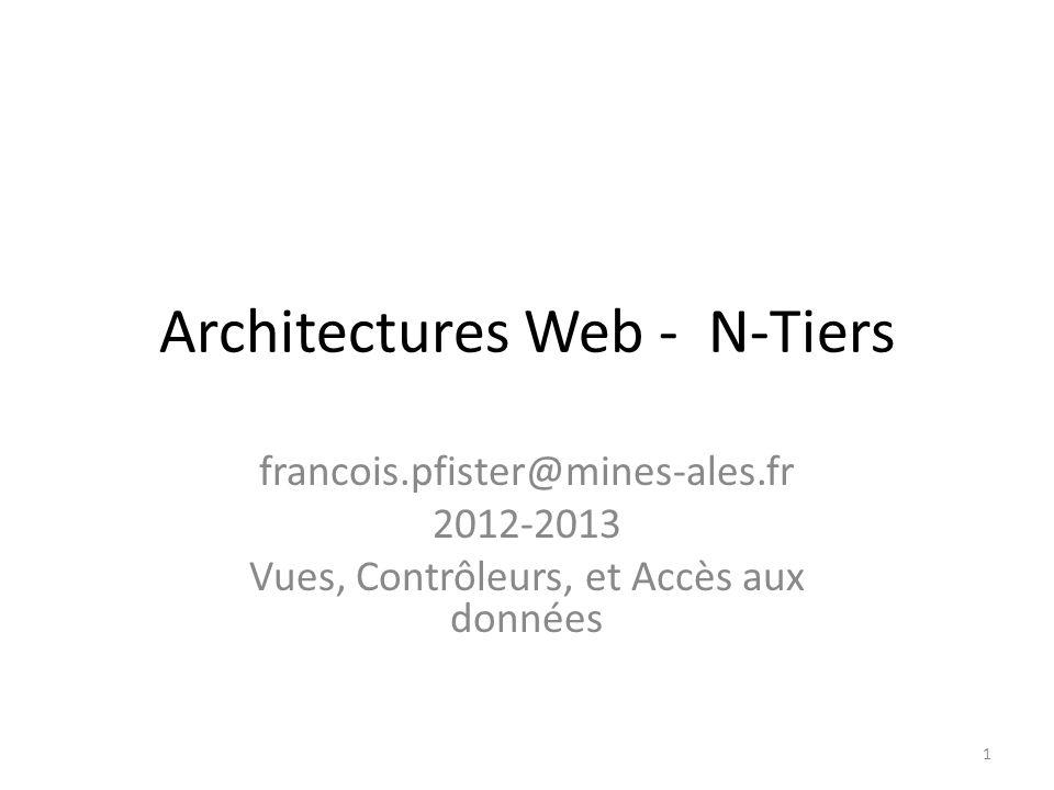Architectures Web - N-Tiers francois.pfister@mines-ales.fr 2012-2013 Vues, Contrôleurs, et Accès aux données 1