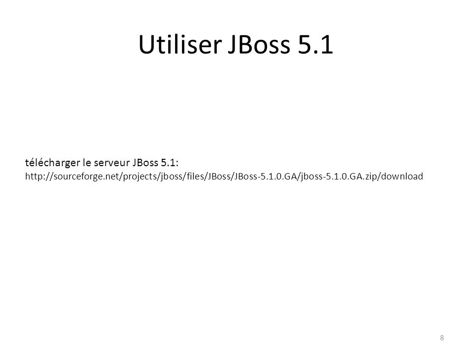 Utiliser JBoss 5.1 8 télécharger le serveur JBoss 5.1: http://sourceforge.net/projects/jboss/files/JBoss/JBoss-5.1.0.GA/jboss-5.1.0.GA.zip/download