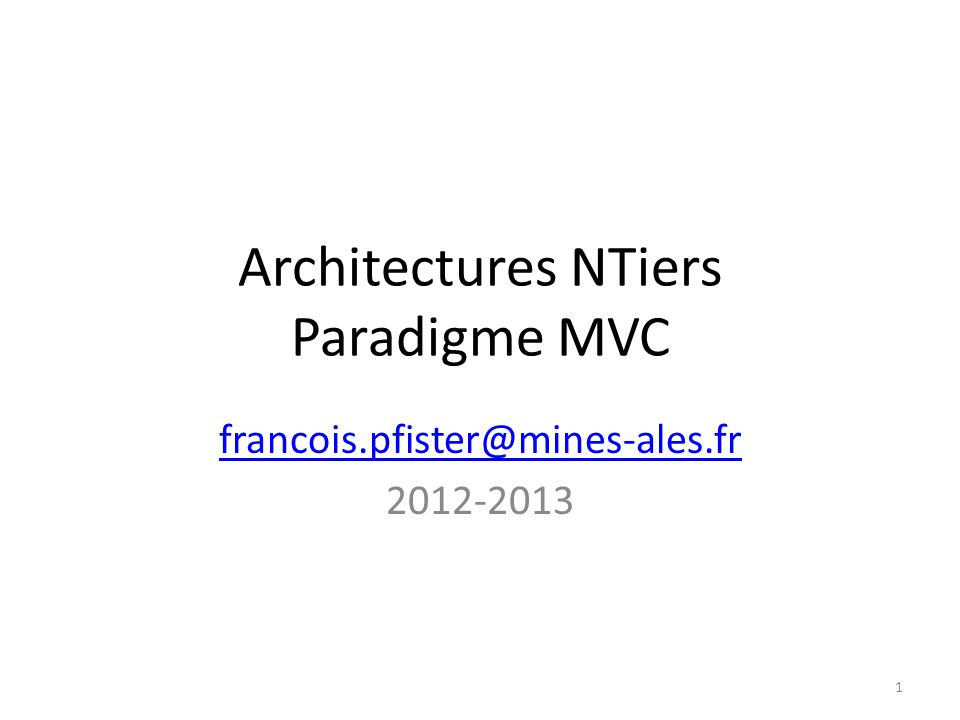 Architectures NTiers Paradigme MVC francois.pfister@mines-ales.fr 2012-2013 1