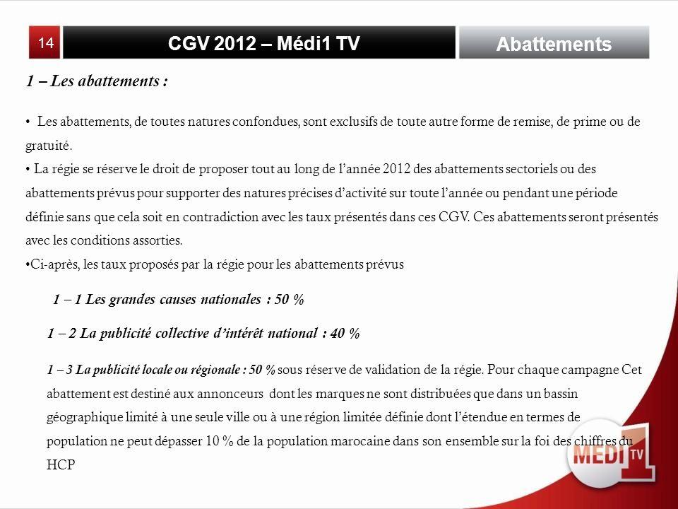 CGV 2012 – Médi1 TV Abattements 1 – Les abattements : Les abattements, de toutes natures confondues, sont exclusifs de toute autre forme de remise, de prime ou de gratuité.