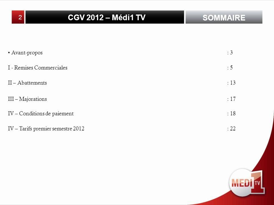CGV 2012 – Médi1 TV 2 SOMMAIRE Avant-propos: 3 I - Remises Commerciales: 5 II – Abattements: 13 III – Majorations: 17 IV – Conditions de paiement: 18 IV – Tarifs premier semestre 2012: 22