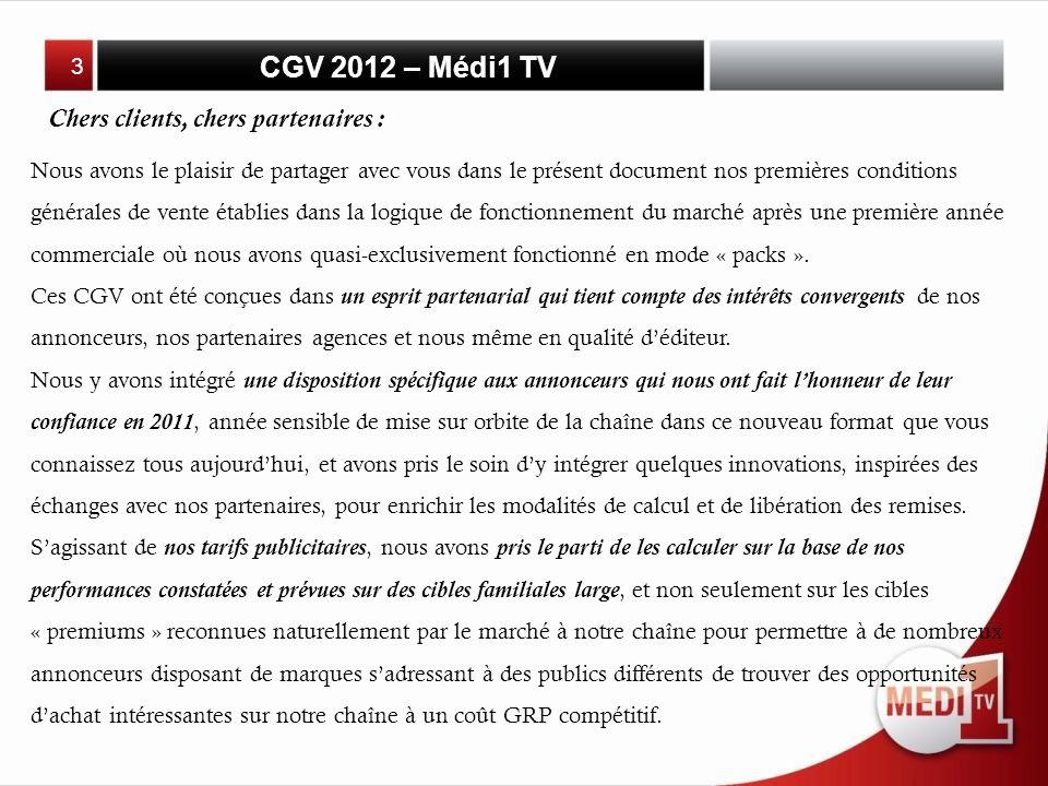 CGV 2012 – Médi1 TV Chers clients, chers partenaires : Nous avons le plaisir de partager avec vous dans le présent document nos premières conditions générales de vente établies dans la logique de fonctionnement du marché après une première année commerciale où nous avons quasi-exclusivement fonctionné en mode « packs ».