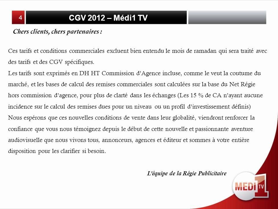 CGV 2012 – Médi1 TV Chers clients, chers partenaires : Ces tarifs et conditions commerciales excluent bien entendu le mois de ramadan qui sera traité avec des tarifs et des CGV spécifiques.