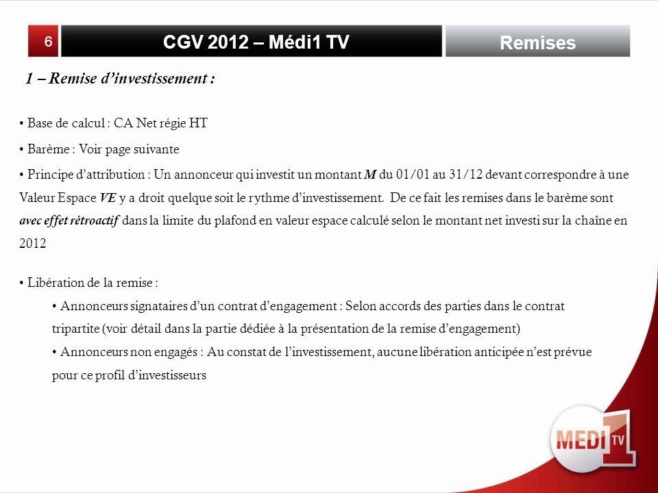CGV 2012 – Médi1 TV Base de calcul : CA Net régie HT Remises 1 – Remise dinvestissement : Barème : Voir page suivante Principe dattribution : Un annonceur qui investit un montant M du 01/01 au 31/12 devant correspondre à une Valeur Espace VE y a droit quelque soit le rythme dinvestissement.