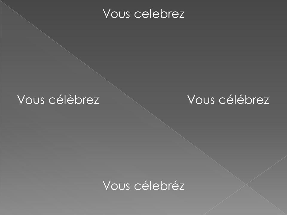 Vous celebrez Vous célèbrez Vous célébrez Vous célebréz