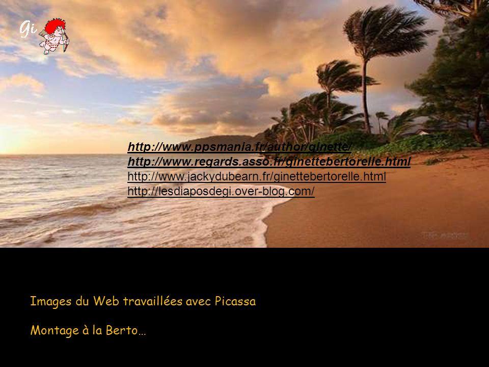 Images du Web travaillées avec Picassa Montage à la Berto… http://www.ppsmania.fr/author/ginette/ http://www.regards.asso.fr/ginettebertorelle.html http://www.jackydubearn.fr/ginettebertorelle.html http://lesdiaposdegi.over-blog.com/