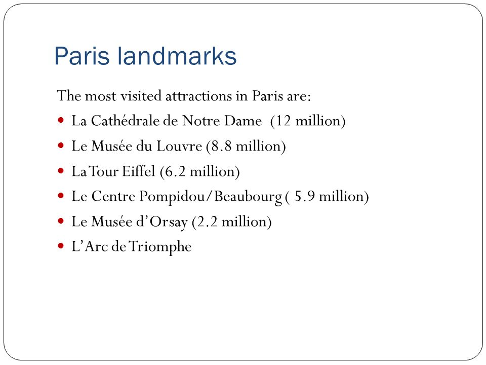 Paris landmarks The most visited attractions in Paris are: La Cathédrale de Notre Dame (12 million) Le Musée du Louvre (8.8 million) La Tour Eiffel (6.2 million) Le Centre Pompidou/Beaubourg ( 5.9 million) Le Musée dOrsay (2.2 million) LArc de Triomphe