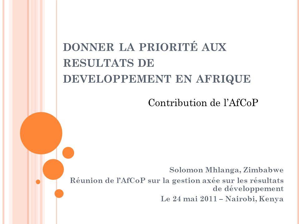 DONNER LA PRIORITÉ AUX RESULTATS DE DEVELOPPEMENT EN AFRIQUE Solomon Mhlanga, Zimbabwe Réunion de lAfCoP sur la gestion axée sur les résultats de déve