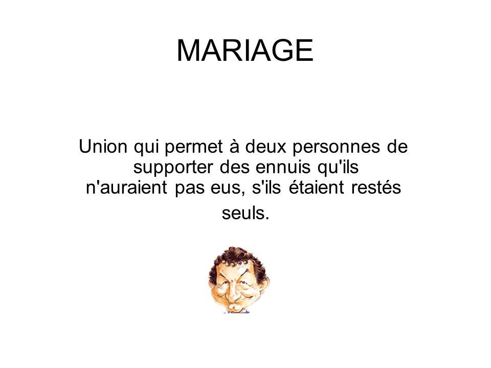 MARIAGE Union qui permet à deux personnes de supporter des ennuis qu'ils n'auraient pas eus, s'ils étaient restés seuls.