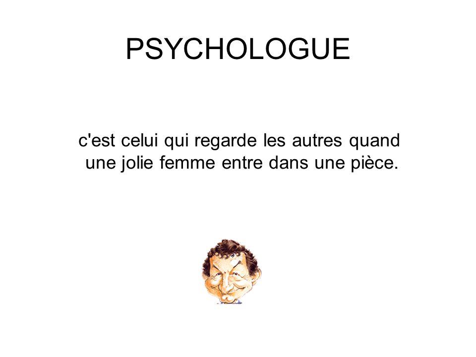PSYCHOLOGUE c'est celui qui regarde les autres quand une jolie femme entre dans une pièce.