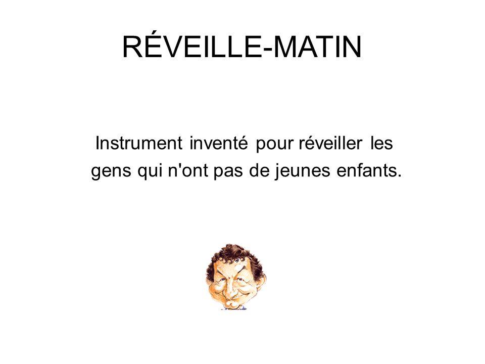 RÉVEILLE-MATIN Instrument inventé pour réveiller les gens qui n'ont pas de jeunes enfants.