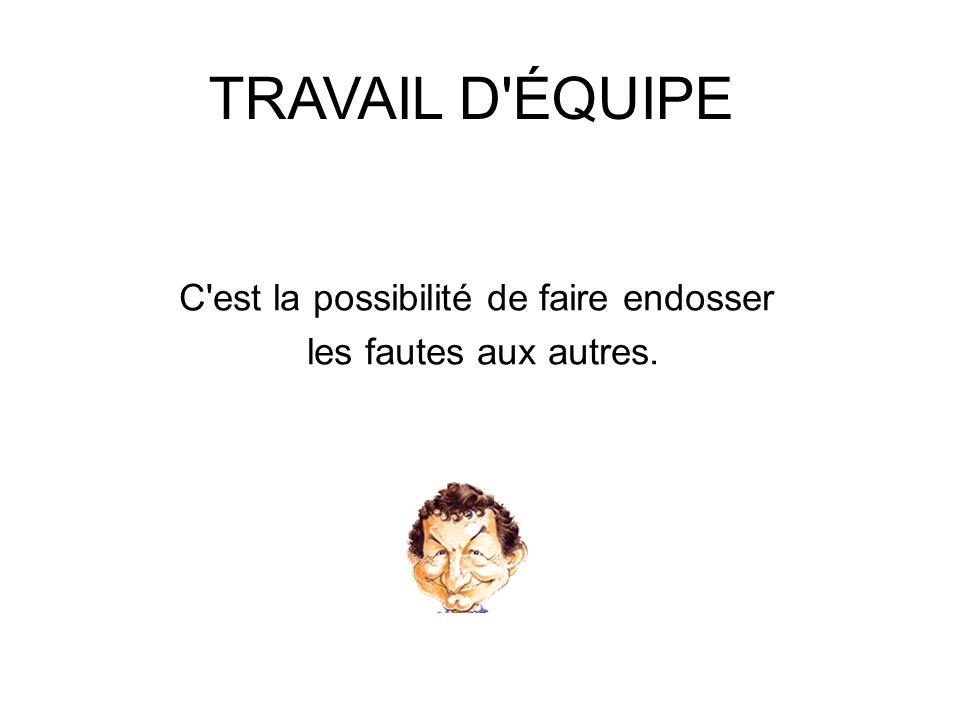 TRAVAIL D'ÉQUIPE C'est la possibilité de faire endosser les fautes aux autres.