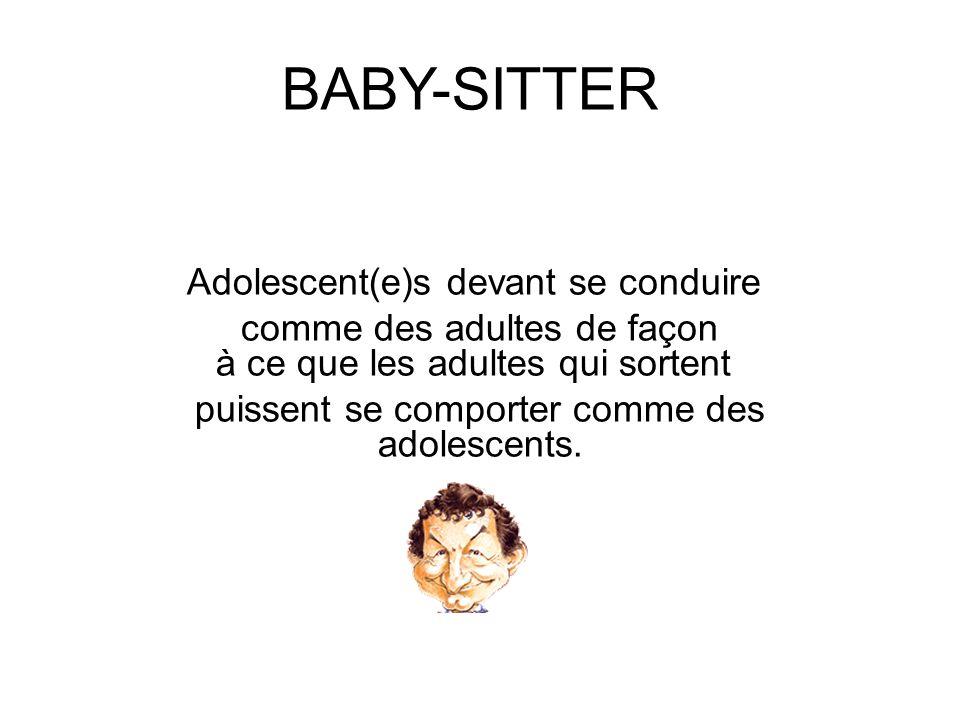 BABY-SITTER Adolescent(e)s devant se conduire comme des adultes de façon à ce que les adultes qui sortent puissent se comporter comme des adolescents.