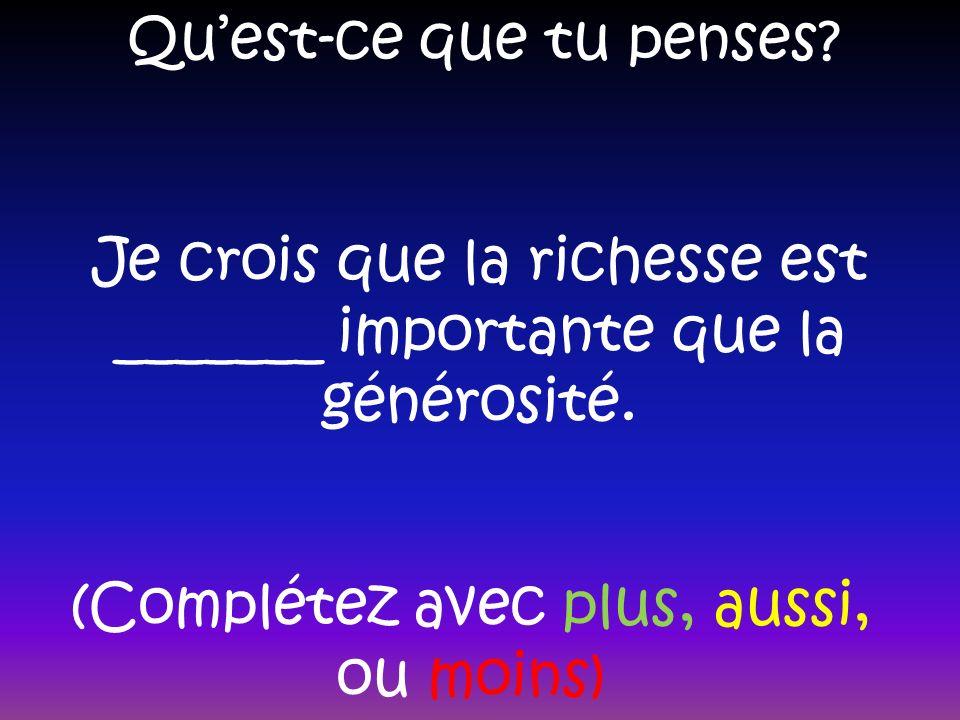 Quest-ce que tu penses. Je crois que la richesse est _______ importante que la générosité.
