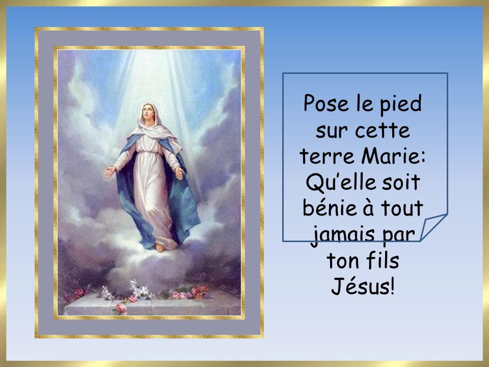 Pose le pied sur cette terre Marie: Quelle soit bénie à tout jamais par ton fils Jésus!