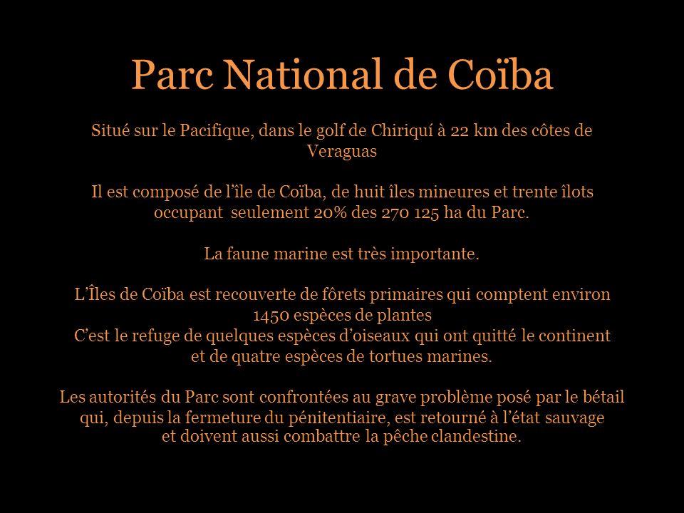 Parc National de Coïba Situé sur le Pacifique, dans le golf de Chiriquí à 22 km des côtes de Veraguas Il est composé de lîle de Coïba, de huit îles mineures et trente îlots occupant seulement 20% des 270 125 ha du Parc.