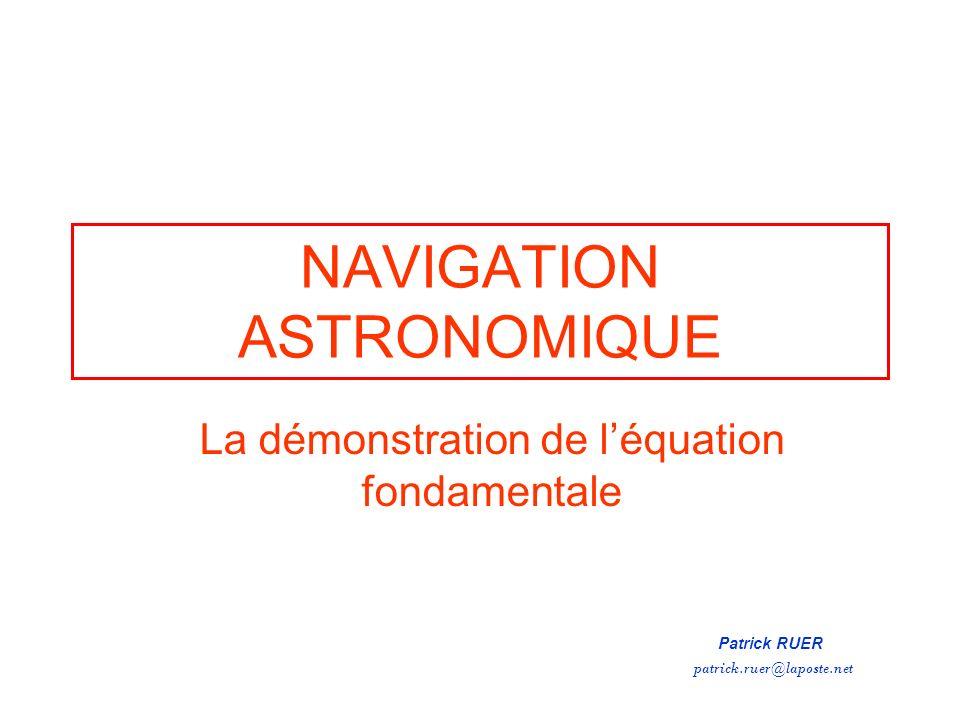 NAVIGATION ASTRONOMIQUE La démonstration de léquation fondamentale Patrick RUER patrick.ruer@laposte.net