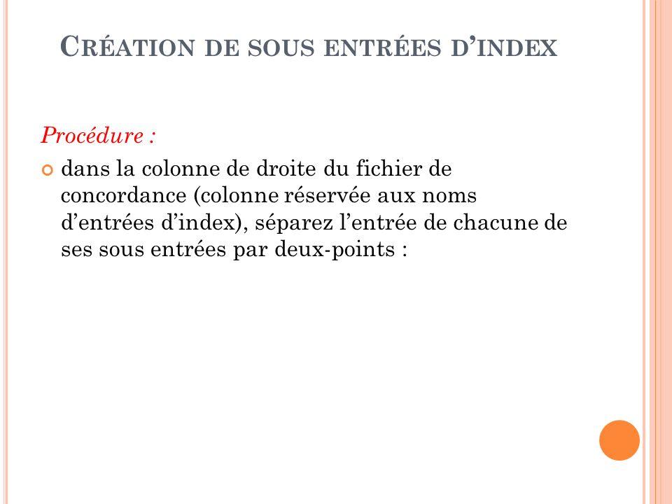 C RÉATION DE SOUS ENTRÉES D INDEX Procédure : dans la colonne de droite du fichier de concordance (colonne réservée aux noms dentrées dindex), séparez